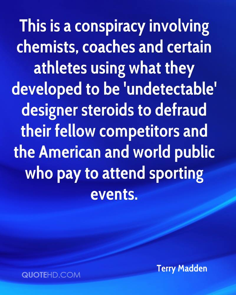 This is a conspiracy involving chemists, coaches and certain athletes using what they developed to be 'undetectable' designer steroids to defraud their fellow competitors and the American and world public who pay to attend sporting events.