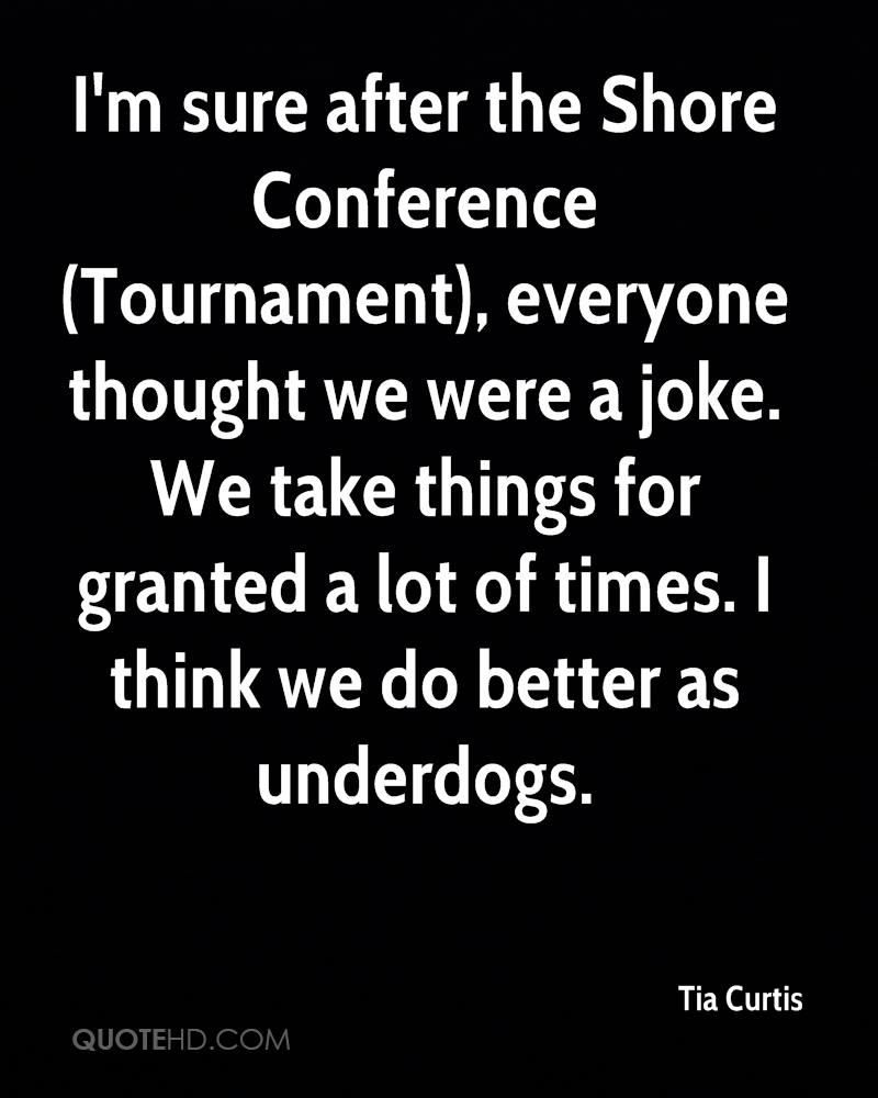 I'm sure after the Shore Conference (Tournament), everyone thought we were a joke. We take things for granted a lot of times. I think we do better as underdogs.