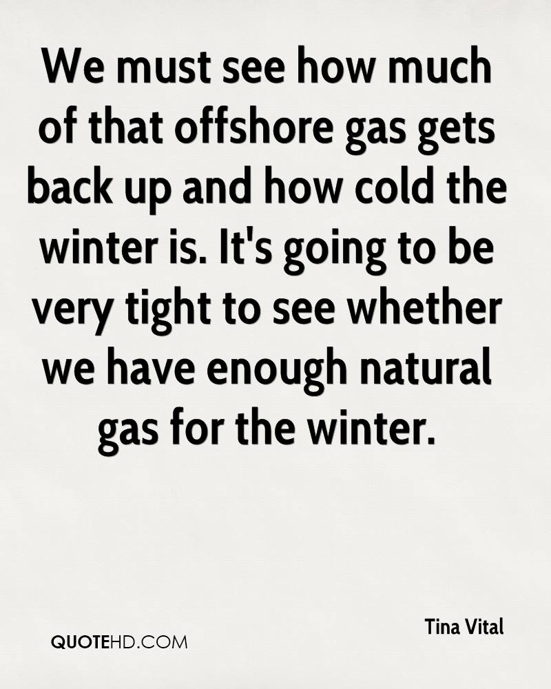 We must see how much of that offshore gas gets back up and how cold the winter is. It's going to be very tight to see whether we have enough natural gas for the winter.