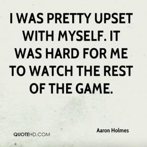 Aaron Holmes - I was pretty upset with myself. It was hard for me to watch the rest of the game.