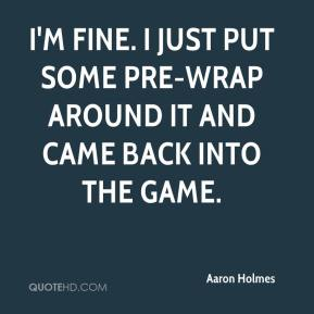 Aaron Holmes - I'm fine. I just put some pre-wrap around it and came back into the game.