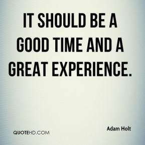 Adam Holt - It should be a good time and a great experience.
