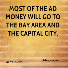 Adam Jacobson - Most of the ad money will go to the Bay Area and the capital city.