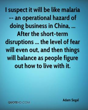 Adam Segal - I suspect it will be like malaria -- an operational hazard of doing business in China, ... After the short-term disruptions ... the level of fear will even out, and then things will balance as people figure out how to live with it.