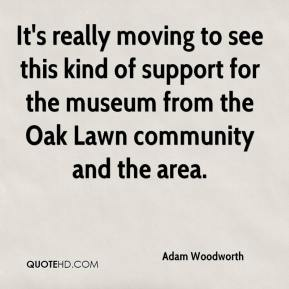 Adam Woodworth - It's really moving to see this kind of support for the museum from the Oak Lawn community and the area.