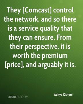 Aditya Kishore - They [Comcast] control the network, and so there is a service quality that they can ensure. From their perspective, it is worth the premium [price], and arguably it is.