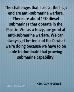 Adm. Gary Roughead - The challenges that I see at the high end are anti-submarine warfare. There are about 140 diesel submarines that operate in the Pacific. We, as a Navy, are good at anti-submarine warfare. We can always get better, and that's what we're doing because we have to be able to dominate that growing submarine capability.