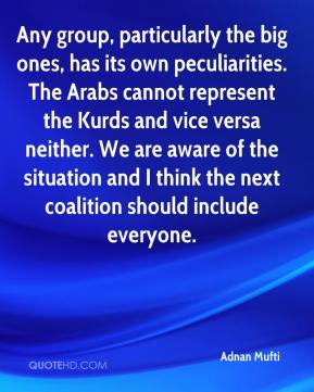 Any group, particularly the big ones, has its own peculiarities. The Arabs cannot represent the Kurds and vice versa neither. We are aware of the situation and I think the next coalition should include everyone.