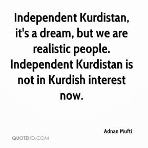 Adnan Mufti - Independent Kurdistan, it's a dream, but we are realistic people. Independent Kurdistan is not in Kurdish interest now.