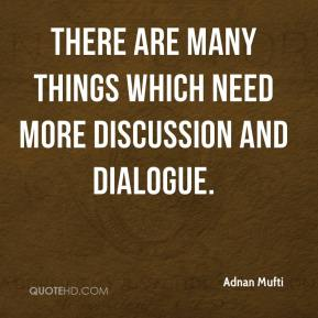 There are many things which need more discussion and dialogue.