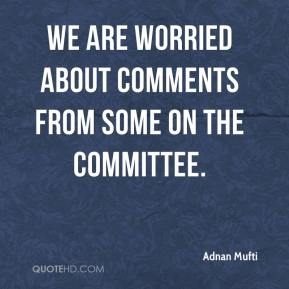 Adnan Mufti - We are worried about comments from some on the committee.