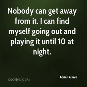 Adrian Alaniz - Nobody can get away from it. I can find myself going out and playing it until 10 at night.