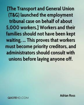 Adrian Ross - [The Transport and General Union (T&G) launched the employment tribunal case on behalf of about 5,000 workers.] Workers and their families should not have been kept waiting, ... This proves that workers must become priority creditors, and administrators should consult with unions before laying anyone off.
