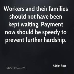 Adrian Ross - Workers and their families should not have been kept waiting. Payment now should be speedy to prevent further hardship.