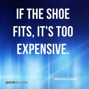 If the shoe fits, it's too expensive.
