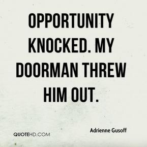 Opportunity knocked. My doorman threw him out.