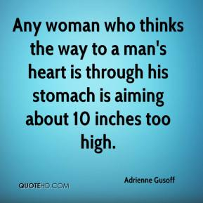Adrienne Gusoff - Any woman who thinks the way to a man's heart is through his stomach is aiming about 10 inches too high.