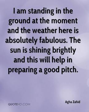 Agha Zahid - I am standing in the ground at the moment and the weather here is absolutely fabulous. The sun is shining brightly and this will help in preparing a good pitch.