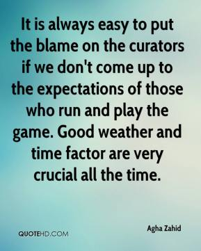 Agha Zahid - It is always easy to put the blame on the curators if we don't come up to the expectations of those who run and play the game. Good weather and time factor are very crucial all the time.