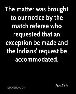 Agha Zahid - The matter was brought to our notice by the match referee who requested that an exception be made and the Indians' request be accommodated.