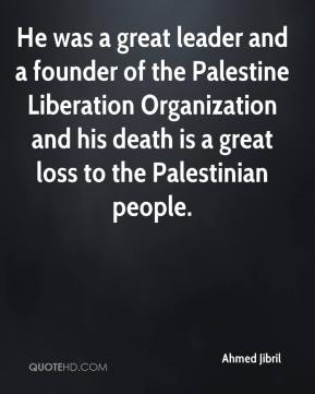 Ahmed Jibril - He was a great leader and a founder of the Palestine Liberation Organization and his death is a great loss to the Palestinian people.