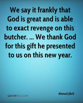 We say it frankly that God is great and is able to exact revenge on this butcher. ... We thank God for this gift he presented to us on this new year.