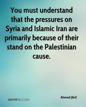 You must understand that the pressures on Syria and Islamic Iran are primarily because of their stand on the Palestinian cause.