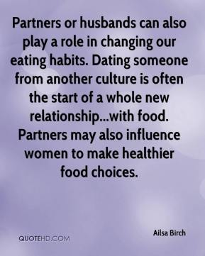 Ailsa Birch - Partners or husbands can also play a role in changing our eating habits. Dating someone from another culture is often the start of a whole new relationship...with food. Partners may also influence women to make healthier food choices.