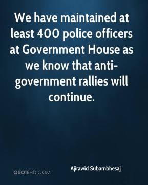Ajirawid Subarnbhesaj - We have maintained at least 400 police officers at Government House as we know that anti-government rallies will continue.