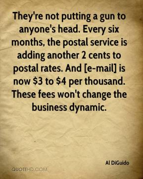 Al DiGuido - They're not putting a gun to anyone's head. Every six months, the postal service is adding another 2 cents to postal rates. And [e-mail] is now $3 to $4 per thousand. These fees won't change the business dynamic.