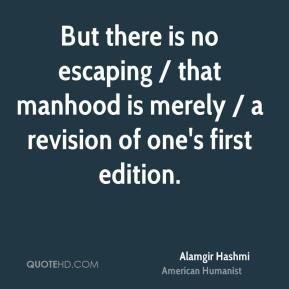 Alamgir Hashmi - But there is no escaping / that manhood is merely / a revision of one's first edition.