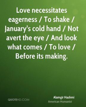 Alamgir Hashmi - Love necessitates eagerness / To shake / January's cold hand / Not avert the eye / And look what comes / To love / Before its making.