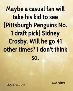 Alan Adams - Maybe a casual fan will take his kid to see [Pittsburgh Penguins No. 1 draft pick] Sidney Crosby. Will he go 41 other times? I don't think so.