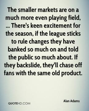 Alan Adams - The smaller markets are on a much more even playing field, ... There's keen excitement for the season, if the league sticks to rule changes they have banked so much on and told the public so much about. If they backslide, they'll chase off fans with the same old product.