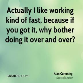 Actually I like working kind of fast, because if you got it, why bother doing it over and over?