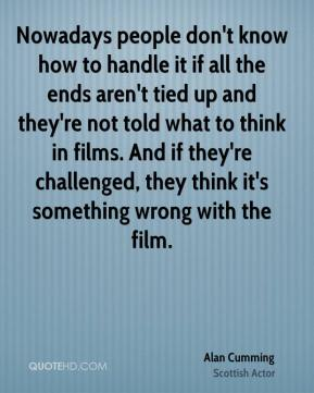 Nowadays people don't know how to handle it if all the ends aren't tied up and they're not told what to think in films. And if they're challenged, they think it's something wrong with the film.