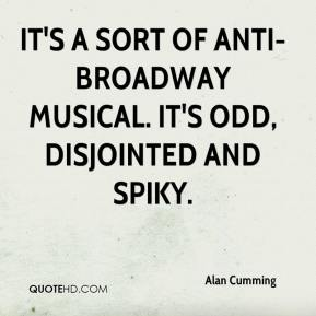 Alan Cumming - It's a sort of anti-Broadway musical. It's odd, disjointed and spiky.