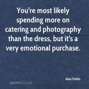 Alan Fields - You're most likely spending more on catering and photography than the dress, but it's a very emotional purchase.