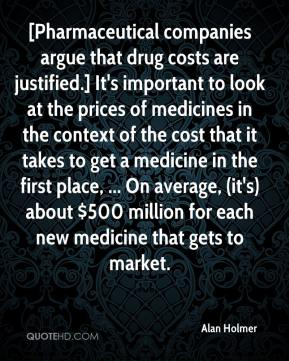 Alan Holmer - [Pharmaceutical companies argue that drug costs are justified.] It's important to look at the prices of medicines in the context of the cost that it takes to get a medicine in the first place, ... On average, (it's) about $500 million for each new medicine that gets to market.