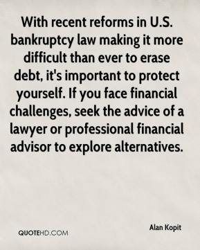 Alan Kopit - With recent reforms in U.S. bankruptcy law making it more difficult than ever to erase debt, it's important to protect yourself. If you face financial challenges, seek the advice of a lawyer or professional financial advisor to explore alternatives.