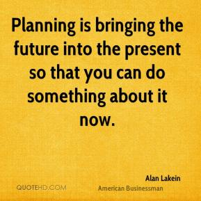 Alan Lakein - Planning is bringing the future into the present so that you can do something about it now.