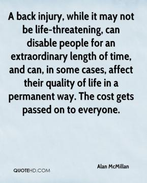 A back injury, while it may not be life-threatening, can disable people for an extraordinary length of time, and can, in some cases, affect their quality of life in a permanent way. The cost gets passed on to everyone.