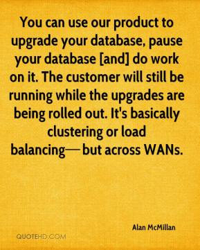 You can use our product to upgrade your database, pause your database [and] do work on it. The customer will still be running while the upgrades are being rolled out. It's basically clustering or load balancing—but across WANs.