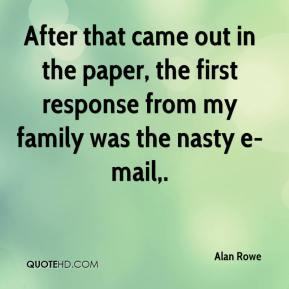 Alan Rowe - After that came out in the paper, the first response from my family was the nasty e-mail.