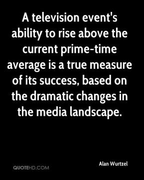 Alan Wurtzel - A television event's ability to rise above the current prime-time average is a true measure of its success, based on the dramatic changes in the media landscape.