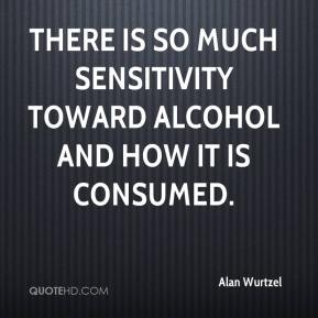 Alan Wurtzel - There is so much sensitivity toward alcohol and how it is consumed.
