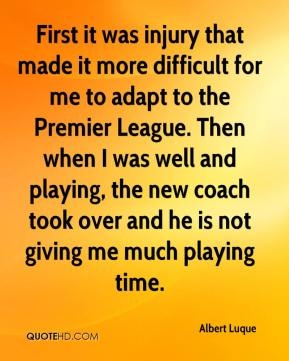 Albert Luque - First it was injury that made it more difficult for me to adapt to the Premier League. Then when I was well and playing, the new coach took over and he is not giving me much playing time.