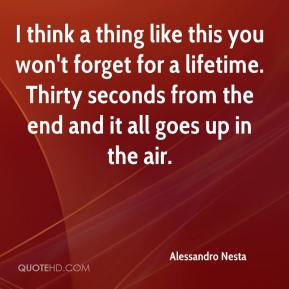 Alessandro Nesta - I think a thing like this you won't forget for a lifetime. Thirty seconds from the end and it all goes up in the air.