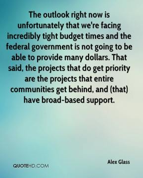 The outlook right now is unfortunately that we're facing incredibly tight budget times and the federal government is not going to be able to provide many dollars. That said, the projects that do get priority are the projects that entire communities get behind, and (that) have broad-based support.