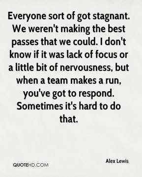 Alex Lewis - Everyone sort of got stagnant. We weren't making the best passes that we could. I don't know if it was lack of focus or a little bit of nervousness, but when a team makes a run, you've got to respond. Sometimes it's hard to do that.